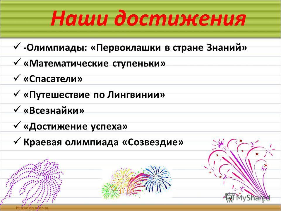 Наши достижения -Олимпиады: «Первоклашки в стране Знаний» «Математические ступеньки» «Спасатели» «Путешествие по Лингвинии» «Всезнайки» «Достижение успеха» Краевая олимпиада «Созвездие» 8