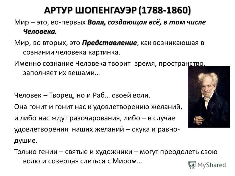 АРТУР ШОПЕНГАУЭР (1788-1860) Воля, Человека Мир – это, во-первых Воля, создающая всё, в том числе Человека. Представление Мир, во вторых, это Представление, как возникающая в сознании человека картинка. Именно сознание Человека творит время, простран