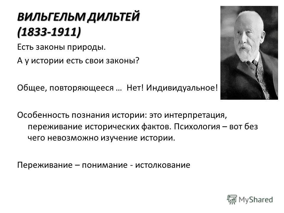 ВИЛЬГЕЛЬМ ДИЛЬТЕЙ (1833-1911) Есть законы природы. А у истории есть свои законы? Общее, повторяющееся … Нет! Индивидуальное! Особенность познания истории: это интерпретация, переживание исторических фактов. Психология – вот без чего невозможно изучен