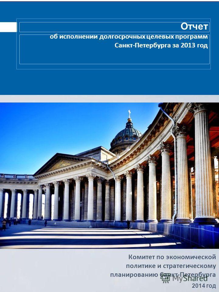 Комитет по экономической политике и стратегическому планированию Санкт-Петербурга 2014 год Отчет об исполнении долгосрочных целевых программ Санкт-Петербурга за 2013 год