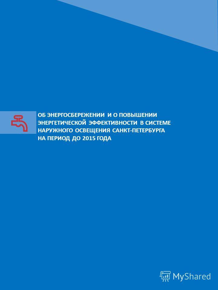 ОБ ЭНЕРГОСБЕРЕЖЕНИИ И О ПОВЫШЕНИИ ЭНЕРГЕТИЧЕСКОЙ ЭФФЕКТИВНОСТИ В СИСТЕМЕ НАРУЖНОГО ОСВЕЩЕНИЯ САНКТ-ПЕТЕРБУРГА НА ПЕРИОД ДО 2015 ГОДА