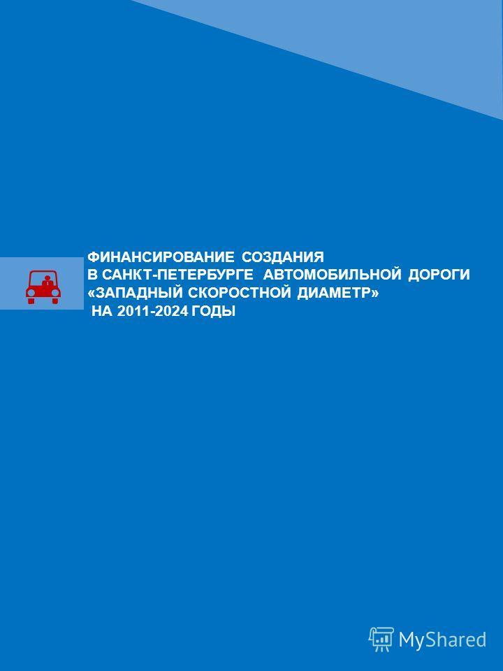 ФИНАНСИРОВАНИЕ СОЗДАНИЯ В САНКТ-ПЕТЕРБУРГЕ АВТОМОБИЛЬНОЙ ДОРОГИ «ЗАПАДНЫЙ СКОРОСТНОЙ ДИАМЕТР» НА 2011-2024 ГОДЫ