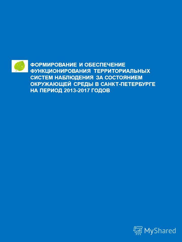 ФОРМИРОВАНИЕ И ОБЕСПЕЧЕНИЕ ФУНКЦИОНИРОВАНИЯ ТЕРРИТОРИАЛЬНЫХ СИСТЕМ НАБЛЮДЕНИЯ ЗА СОСТОЯНИЕМ ОКРУЖАЮЩЕЙ СРЕДЫ В САНКТ-ПЕТЕРБУРГЕ НА ПЕРИОД 2013-2017 ГОДОВ