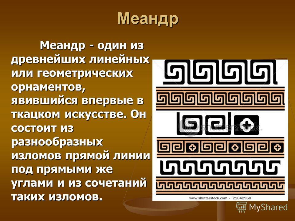 Меандр Меандр - один из древнейших линейных или геометрических орнаментов, явившийся впервые в ткацком искусстве. Он состоит из разнообразных изломов прямой линии под прямыми же углами и из сочетаний таких изломов.