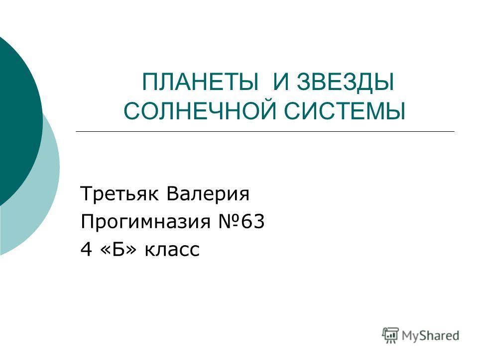 ПЛАНЕТЫ И ЗВЕЗДЫ СОЛНЕЧНОЙ СИСТЕМЫ Третьяк Валерия Прогимназия 63 4 «Б» класс