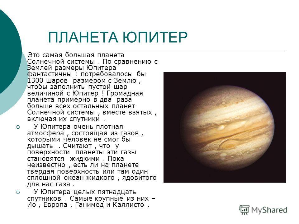 ПЛАНЕТА ЮПИТЕР Это самая большая планета Солнечной системы. По сравнению с Землей размеры Юпитера фантастичны : потребовалось бы 1300 шаров размером с Землю, чтобы заполнить пустой шар величиной с Юпитер ! Громадная планета примерно в два раза больше
