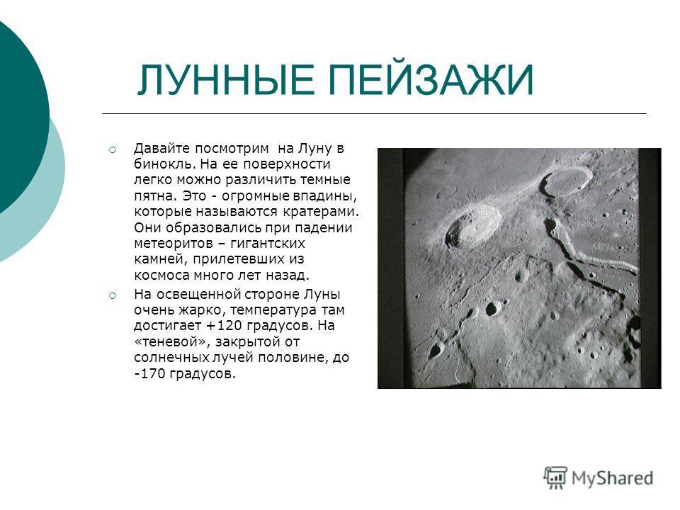 ЛУННЫЕ ПЕЙЗАЖИ Давайте посмотрим на Луну в бинокль. На ее поверхности легко можно различить темные пятна. Это - огромные впадины, которые называются кратерами. Они образовались при падении метеоритов – гигантских камней, прилетевших из космоса много