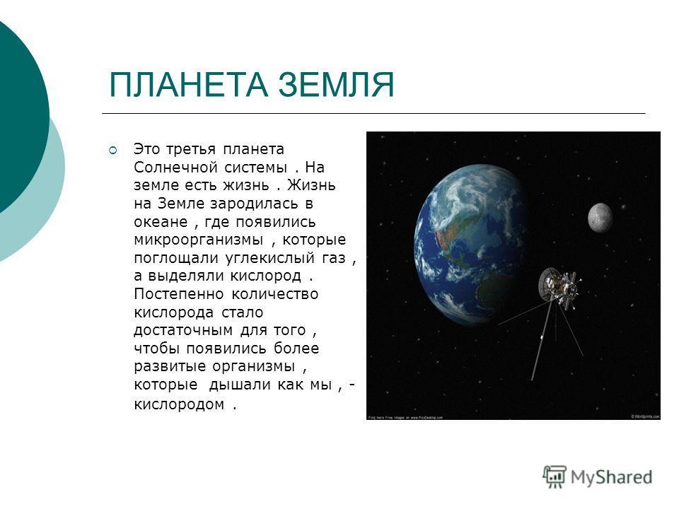 ПЛАНЕТА ЗЕМЛЯ Это третья планета Солнечной системы. На земле есть жизнь. Жизнь на Земле зародилась в океане, где появились микроорганизмы, которые поглощали углекислый газ, а выделяли кислород. Постепенно количество кислорода стало достаточным для то