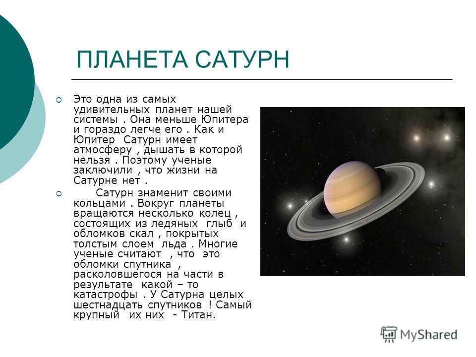 ПЛАНЕТА САТУРН Это одна из самых удивительных планет нашей системы. Она меньше Юпитера и гораздо легче его. Как и Юпитер Сатурн имеет атмосферу, дышать в которой нельзя. Поэтому ученые заключили, что жизни на Сатурне нет. Сатурн знаменит своими кольц