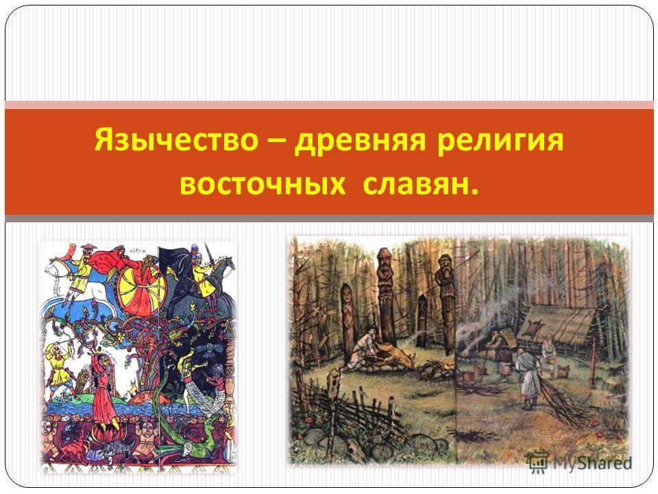 Язычество – древняя религия восточных славян.
