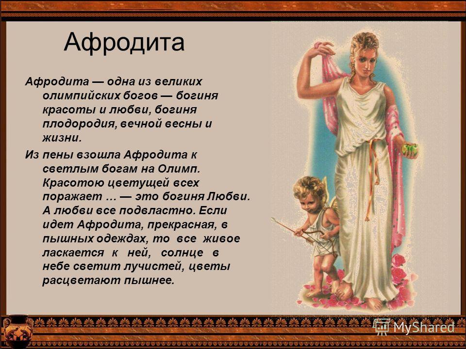 Афродита Афродита одна из великих олимпийских богов богиня красоты и любви, богиня плодородия, вечной весны и жизни. Из пены взошла Афродита к светлым богам на Олимп. Красотою цветущей всех поражает … это богиня Любви. А любви все подвластно. Если ид