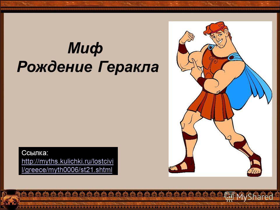 Миф Рождение Геракла Ссылка: http://myths.kulichki.ru/lostcivi l/greece/myth0006/st21.shtml