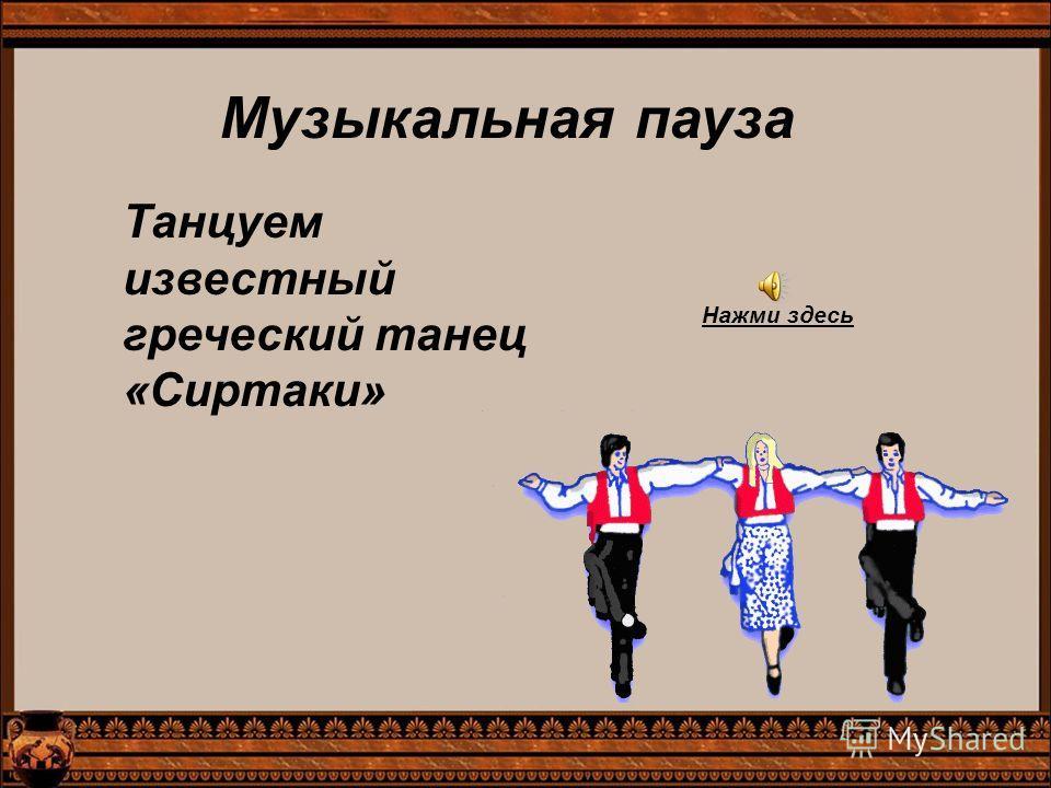Музыкальная пауза Танцуем известный греческий танец «Сиртаки» Нажми здесь
