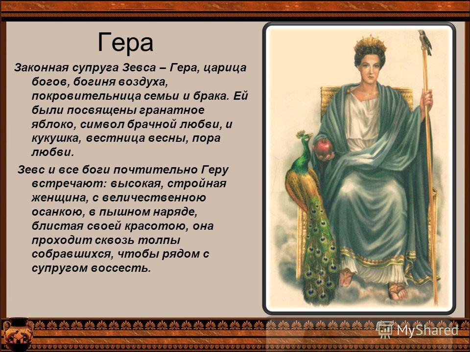 Гера Законная супруга Зевса – Гера, царица богов, богиня воздуха, покровительница семьи и брака. Ей были посвящены гранатное яблоко, символ брачной любви, и кукушка, вестница весны, пора любви. Зевс и все боги почтительно Геру встречают: высокая, стр