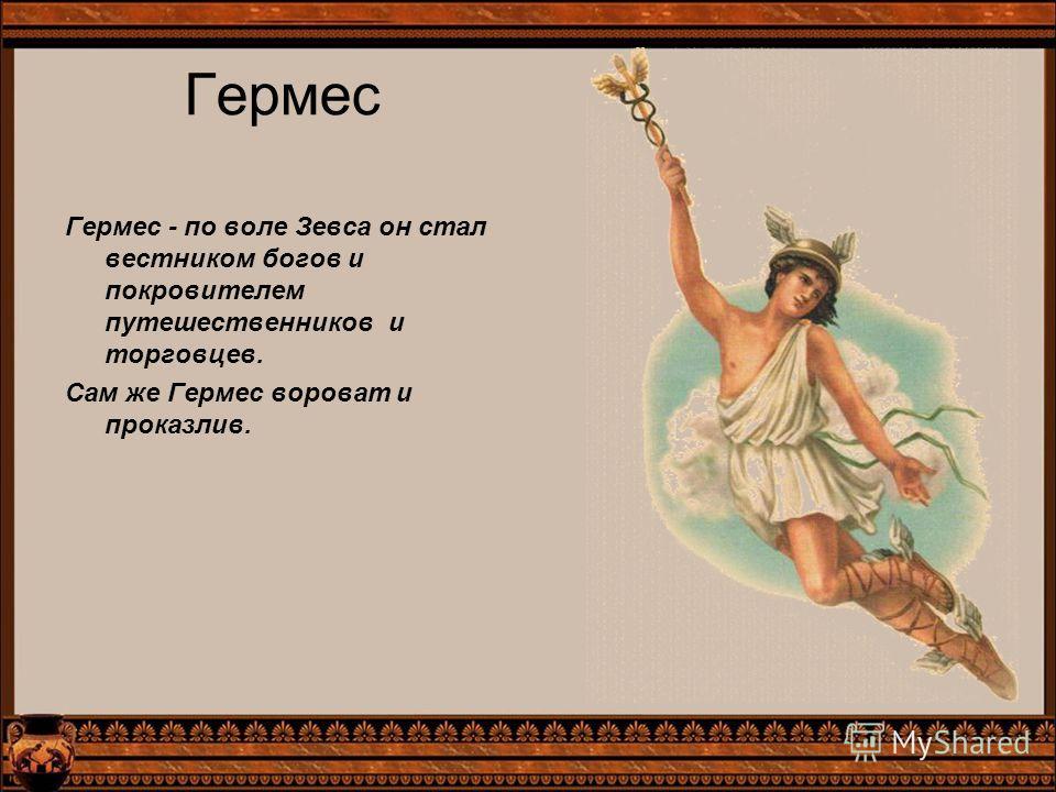 Гермес Гермес - по воле Зевса он стал вестником богов и покровителем путешественников и торговцев. Сам же Гермес вороват и проказлив.