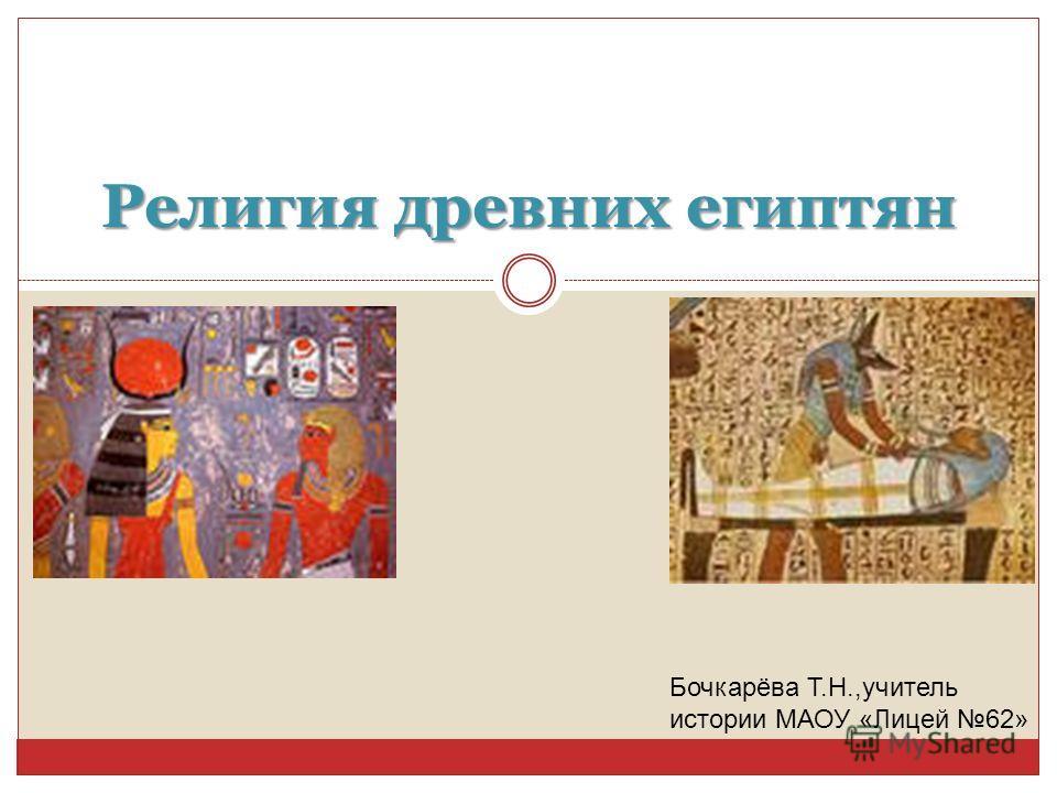 Религия древних египтян Бочкарёва Т.Н.,учитель истории МАОУ «Лицей 62»