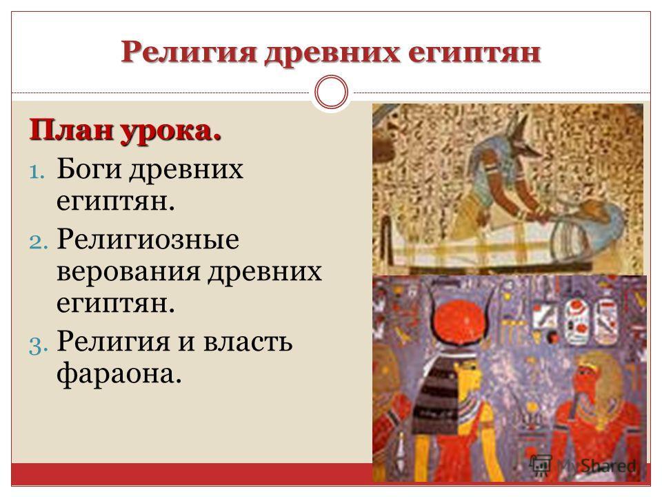 Религия древних египтян План урока. 1. Боги древних египтян. 2. Религиозные верования древних египтян. 3. Религия и власть фараона.