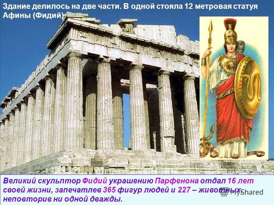 Здание делилось на две части. В одной стояла 12 метровая статуя Афины (Фидий). Великий скульптор Фидий украшению Парфенона отдал 16 лет своей жизни, запечатлев 365 фигур людей и 227 – животных, неповторив ни одной дважды.