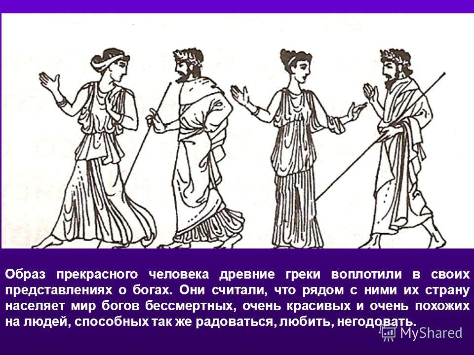 Образ прекрасного человека древние греки воплотили в своих представлениях о богах. Они считали, что рядом с ними их страну населяет мир богов бессмертных, очень красивых и очень похожих на людей, способных так же радоваться, любить, негодовать.