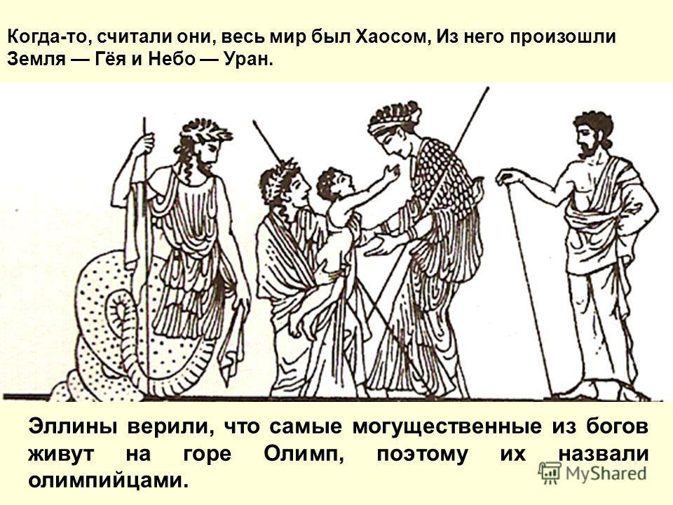 Эллины верили, что самые могущественные из богов живут на горе Олимп, поэтому их назвали олимпийцами. Когда-то, считали они, весь мир был Хаосом, Из него произошли Земля Гёя и Небо Уран.