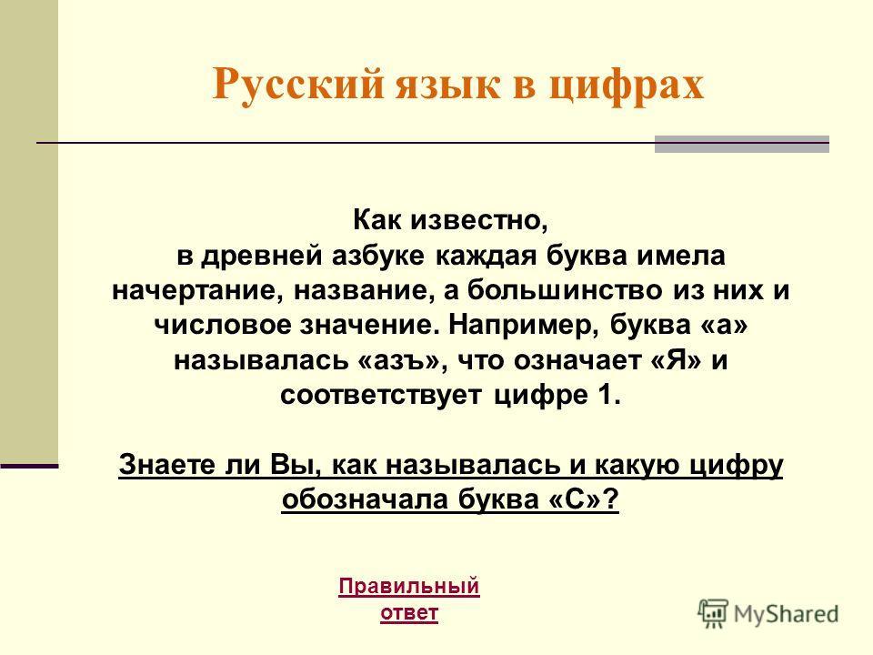 Русский язык в цифрах Правильный ответ Как известно, в древней азбуке каждая буква имела начертание, название, а большинство из них и числовое значение. Например, буква «а» называлась «азъ», что означает «Я» и соответствует цифре 1. Знаете ли Вы, как