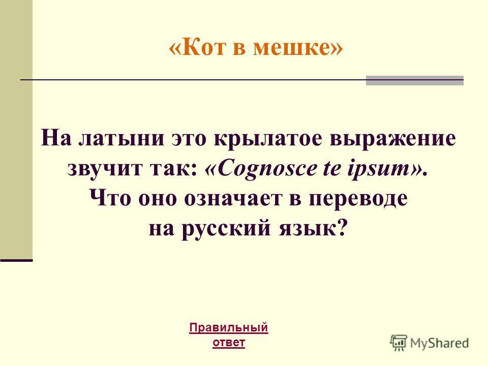 «Кот в мешке» Правильный ответ На латыни это крылатое выражение звучит так: «Cognosce te ipsum». Что оно означает в переводе на русский язык?