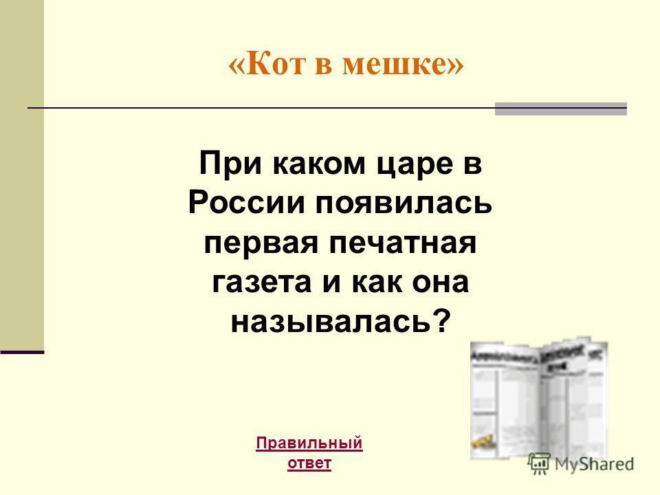 «Кот в мешке» Правильный ответ При каком царе в России появилась первая печатная газета и как она называлась?