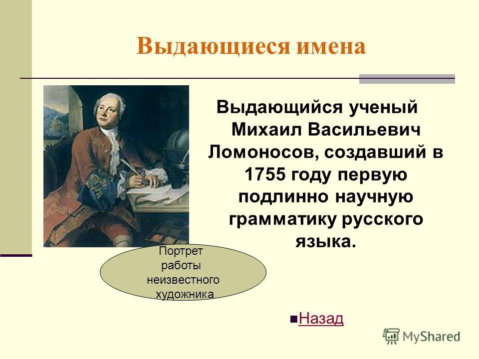 Выдающиеся имена Выдающийся ученый Михаил Васильевич Ломоносов, создавший в 1755 году первую подлинно научную грамматику русского языка. Назад Портрет работы неизвестного художника