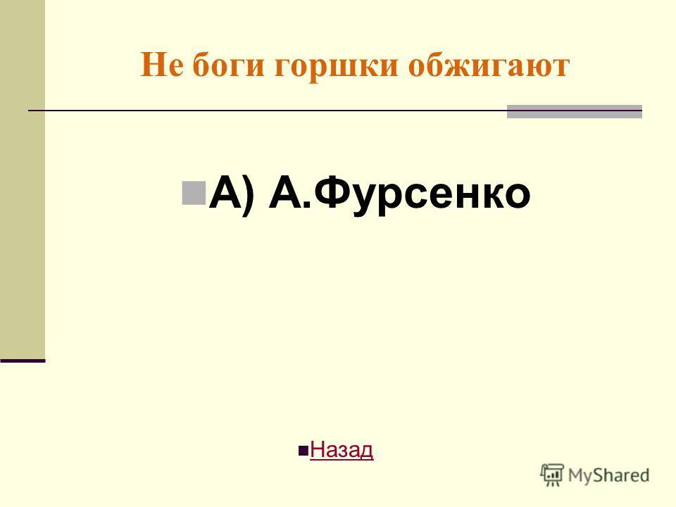 Не боги горшки обжигают А) А.Фурсенко Назад