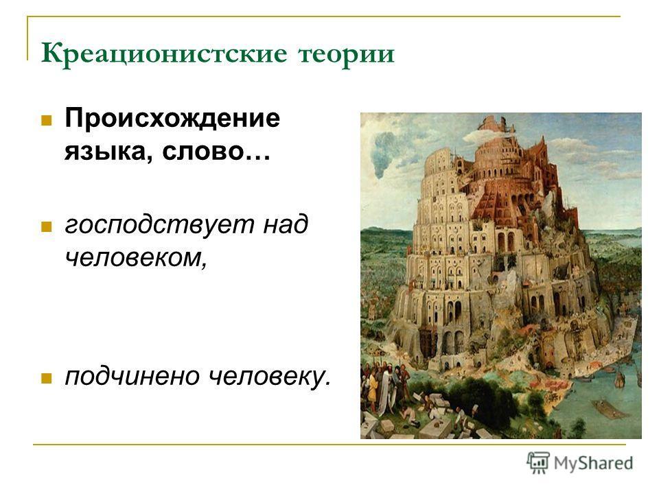 Креационистские теории Происхождение языка, слово… господствует над человеком, подчинено человеку.