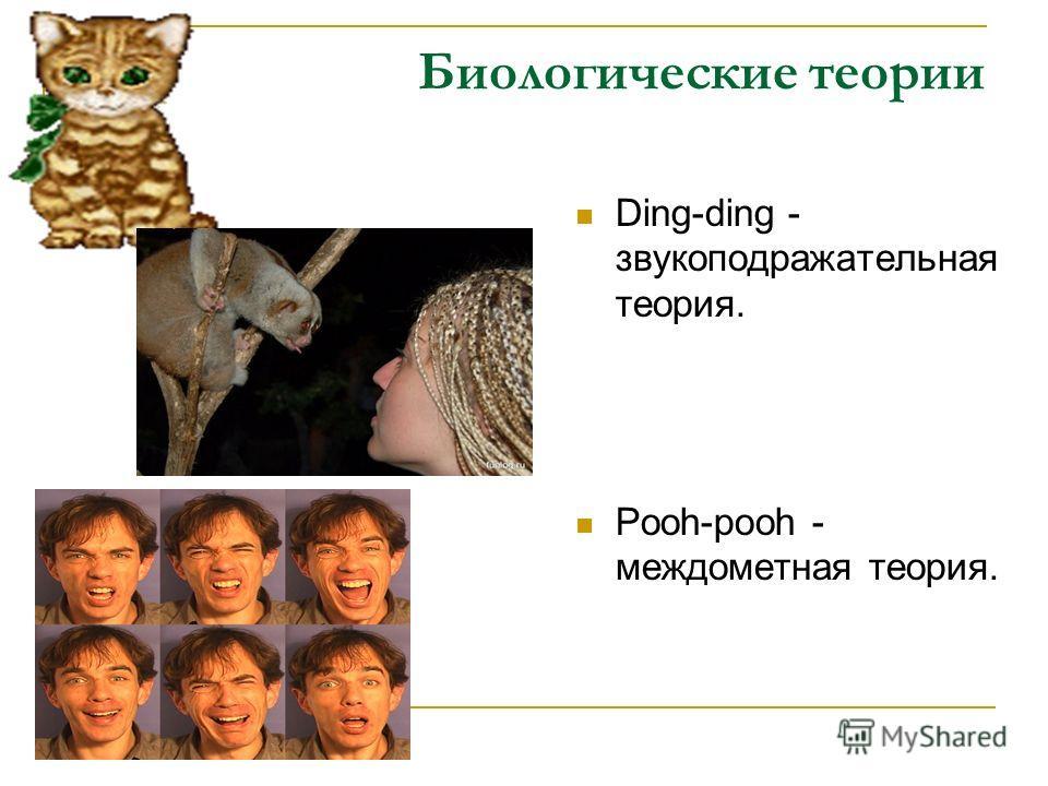 Биологические теории Ding-ding - звукоподражательная теория. Pooh-pooh - междометная теория.