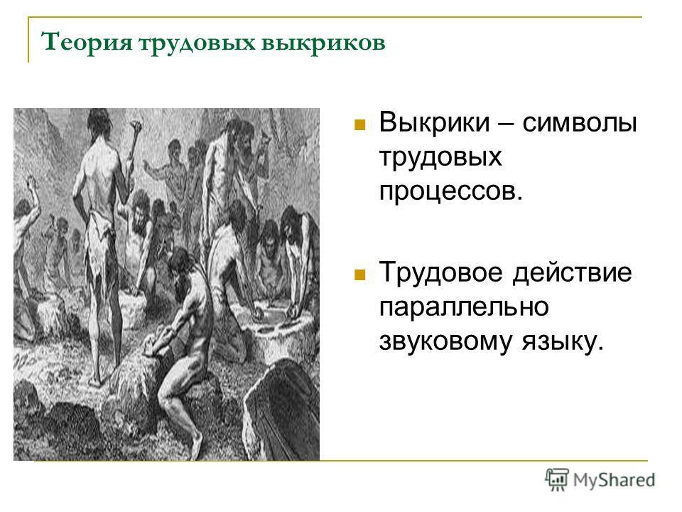 Теория трудовых выкриков Выкрики – символы трудовых процессов. Трудовое действие параллельно звуковому языку.