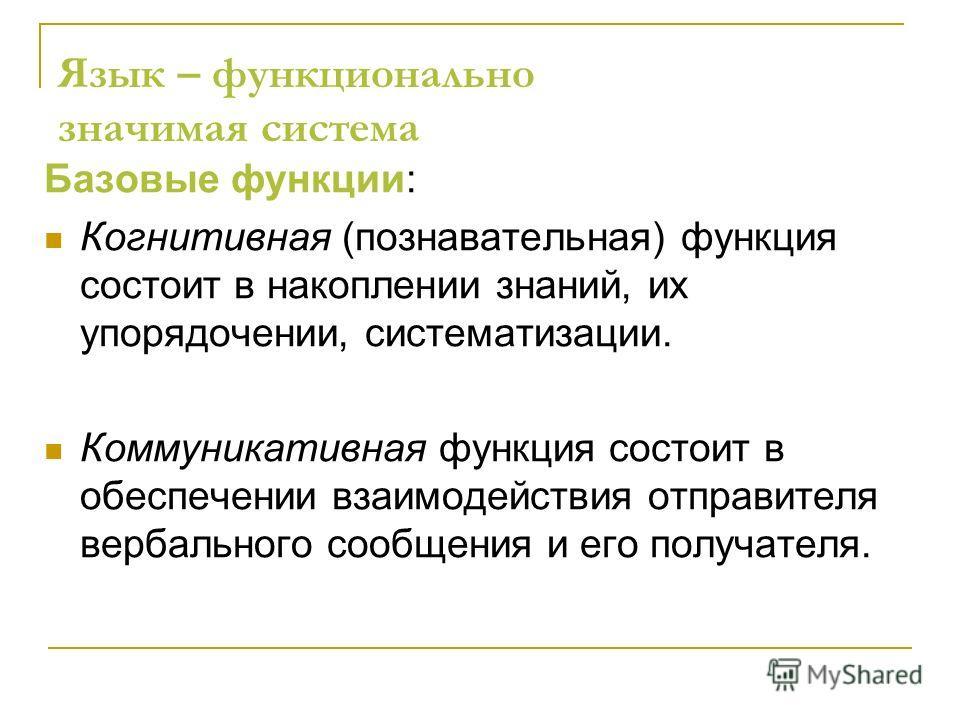 Язык – функционально значимая система Базовые функции: Когнитивная (познавательная) функция состоит в накоплении знаний, их упорядочении, систематизации. Коммуникативная функция состоит в обеспечении взаимодействия отправителя вербального сообщения и