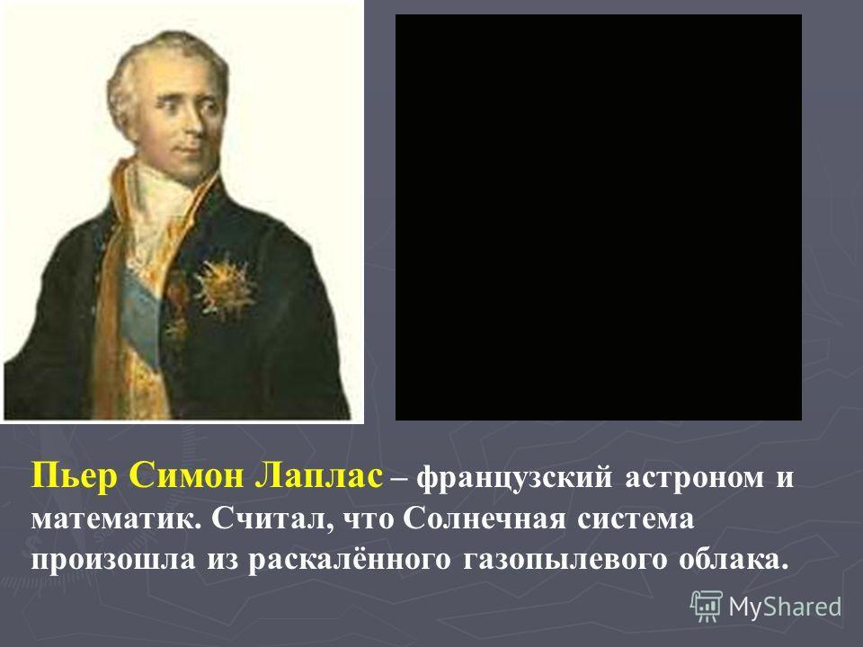 Пьер Симон Лаплас – французский астроном и математик. Считал, что Солнечная система произошла из раскалённого газопылевого облака.