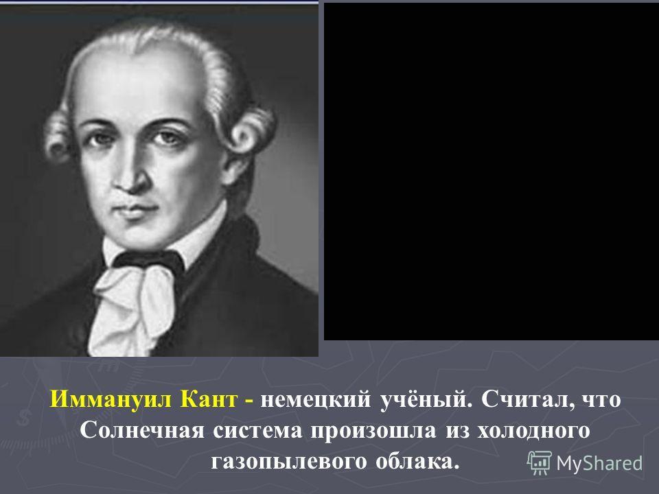 Иммануил Кант - немецкий учёный. Считал, что Солнечная система произошла из холодного газопылевого облака.