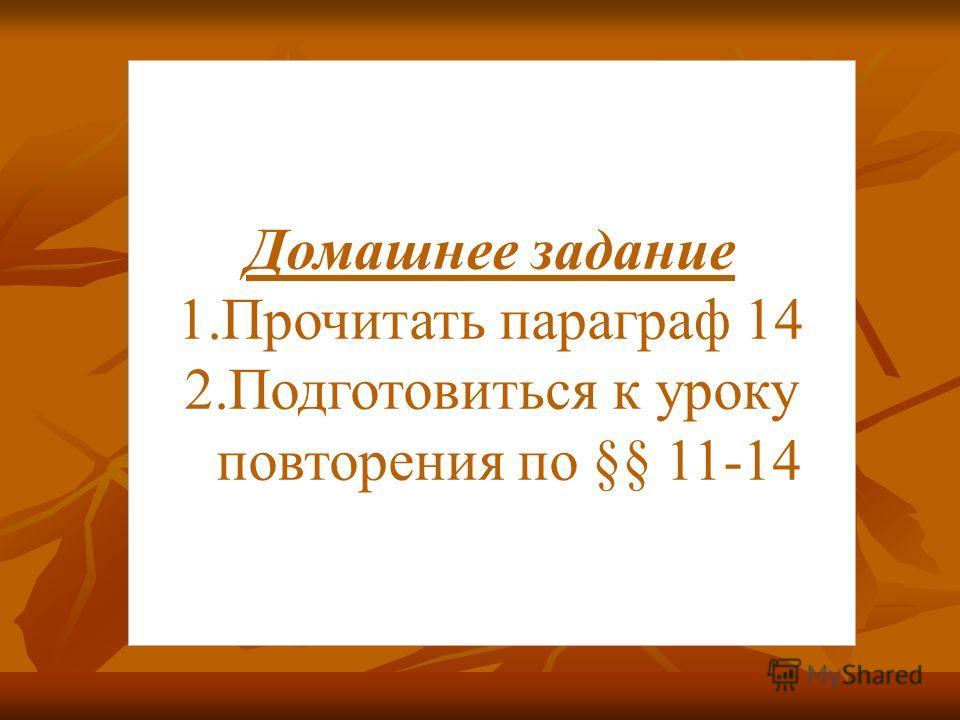 Домашнее задание 1. Прочитать параграф 14 2. Подготовиться к уроку повторения по §§ 11-14