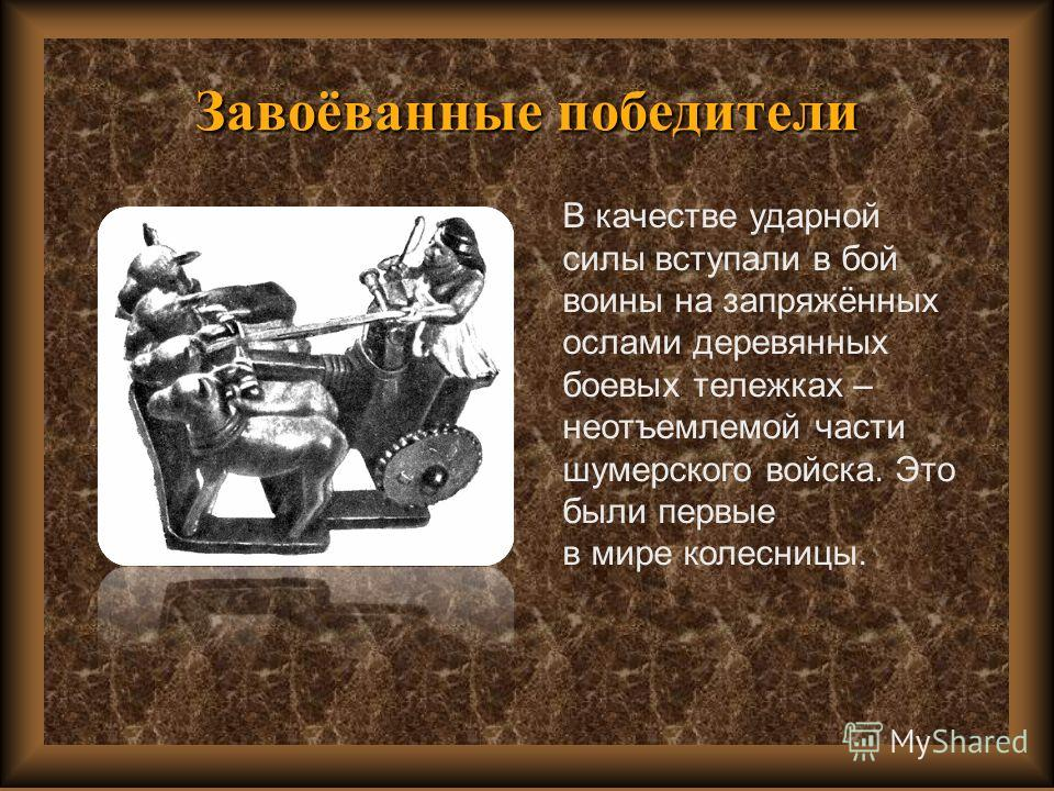 Завоёванные победители В качестве ударной силы вступали в бой воины на запряжённых ослами деревянных боевых тележках – неотъемлемой части шумерского войска. Это были первые в мире колесницы.