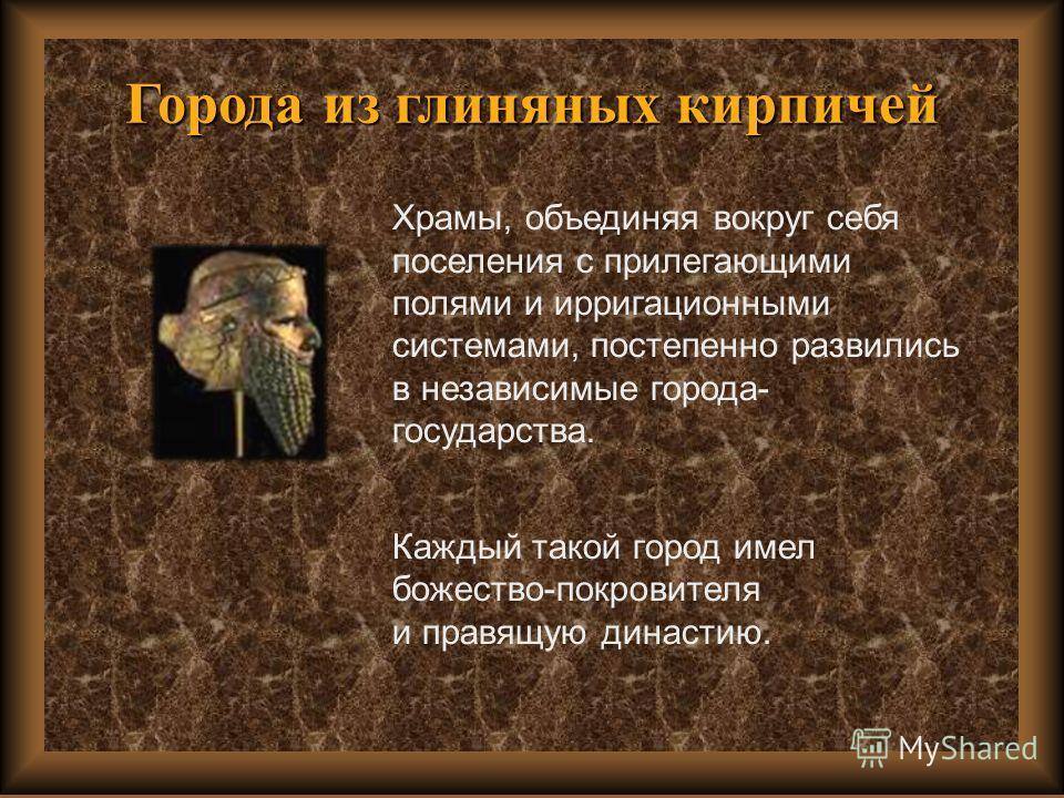 Храмы, объединяя вокруг себя поселения с прилегающими полями и ирригационными системами, постепенно развились в независимые города- государства. Каждый такой город имел божество-покровителя и правящую династию.