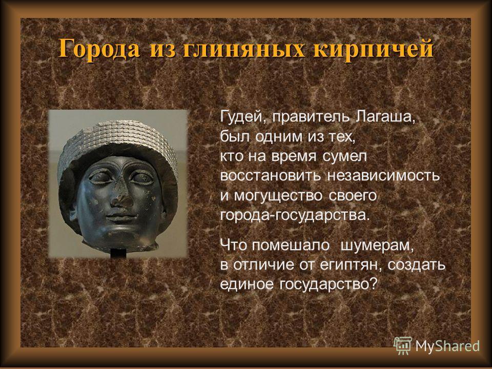 Города из глиняных кирпичей Гудей, правитель Лагаша, был одним из тех, кто на время сумел восстановить независимость и могущество своего города-государства. Что помешало шумерам, в отличие от египтян, создать единое государство?