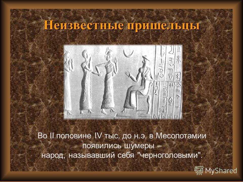 Неизвестные пришельцы Во II половине IV тыс. до н.э. в Месопотамии появились шумеры – народ, называвший себя черноголовыми.