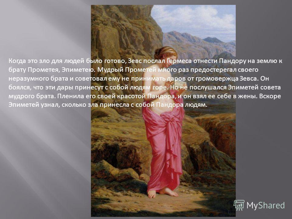 Когда это зло для людей было готово, Зевс послал Гермеса отнести Пандору на землю к брату Прометея, Эпиметею. Мудрый Прометей много раз предостерегал своего неразумного брата и советовал ему не принимать даров от громовержца Зевса. Он боялся, что эти