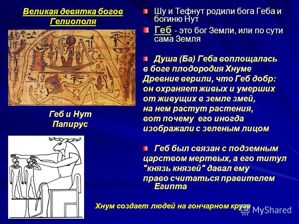 Великая девятка богов Гелиополя Шу и Тефнут родили бога Геба и богиню Нут Геб - это бог Земли, или по сути сама Земля Душа (Ба) Геба воплощалась в боге плодородия Хнуме Древние верили, что Геб добр: он охраняет живых и умерших от живущих в земле змей
