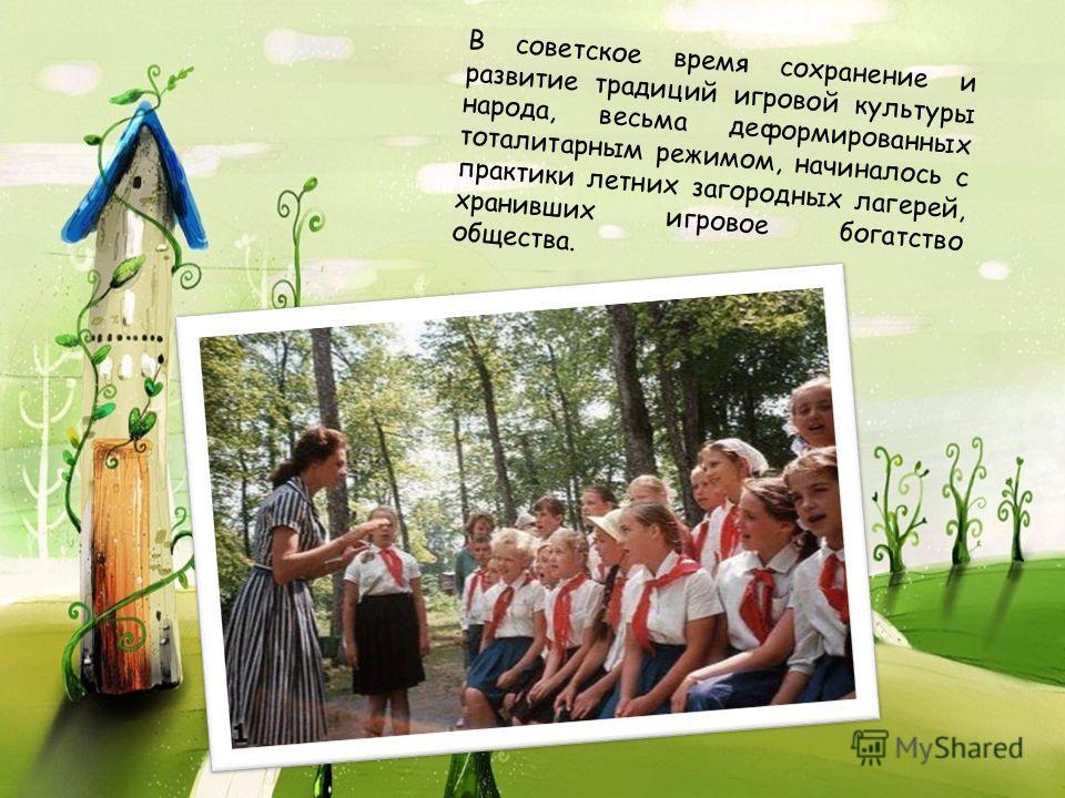 В советское время сохранение и развитие традиций игровой культуры народа, весьма деформированных тоталитарным режимом, начиналось с практики летних загородных лагерей, хранивших игровое богатство общества.