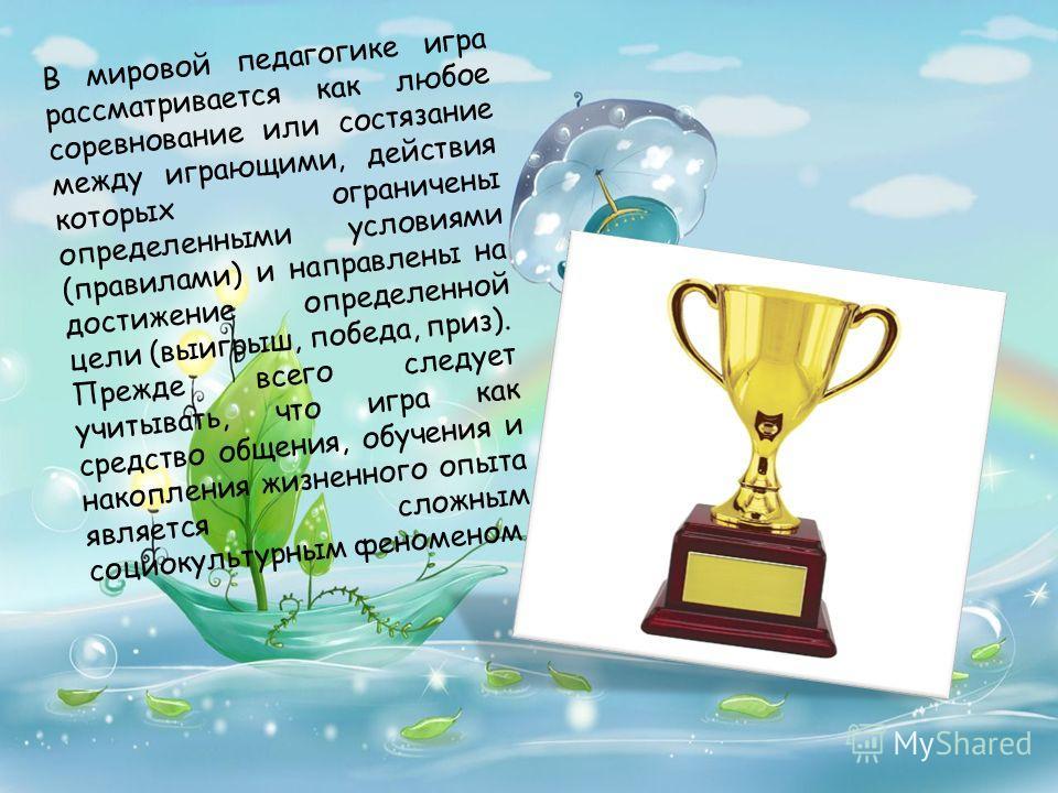 В мировой педагогике игра рассматривается как любое соревнование или состязание между играющими, действия которых ограничены определенными условиями (правилами) и направлены на достижение определенной цели (выигрыш, победа, приз). Прежде всего следуе