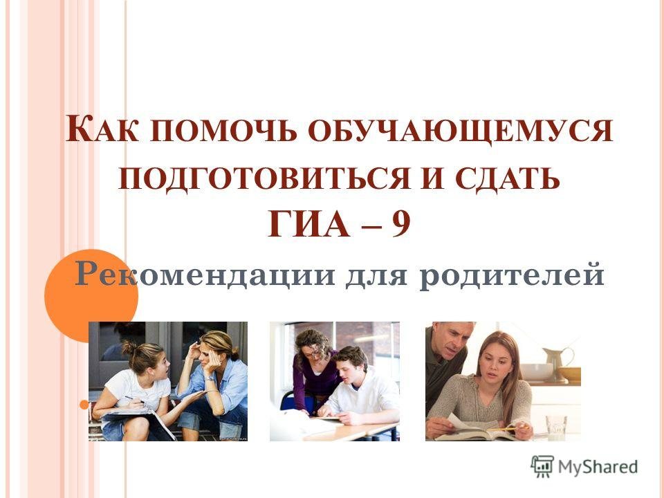 К АК ПОМОЧЬ ОБУЧАЮЩЕМУСЯ ПОДГОТОВИТЬСЯ И СДАТЬ ГИА – 9 Рекомендации для родителей