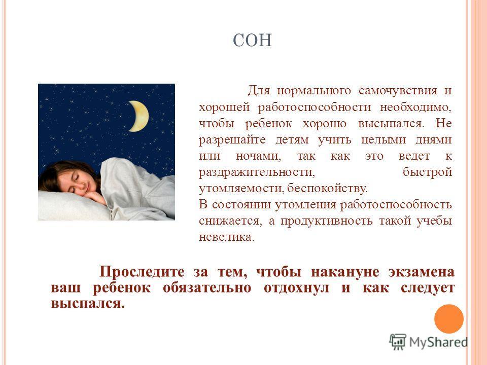 СОН Для нормального самочувствия и хорошей работоспособности необходимо, чтобы ребенок хорошо высыпался. Не разрешайте детям учить целыми днями или ночами, так как это ведет к раздражительности, быстрой утомляемости, беспокойству. В состоянии утомлен