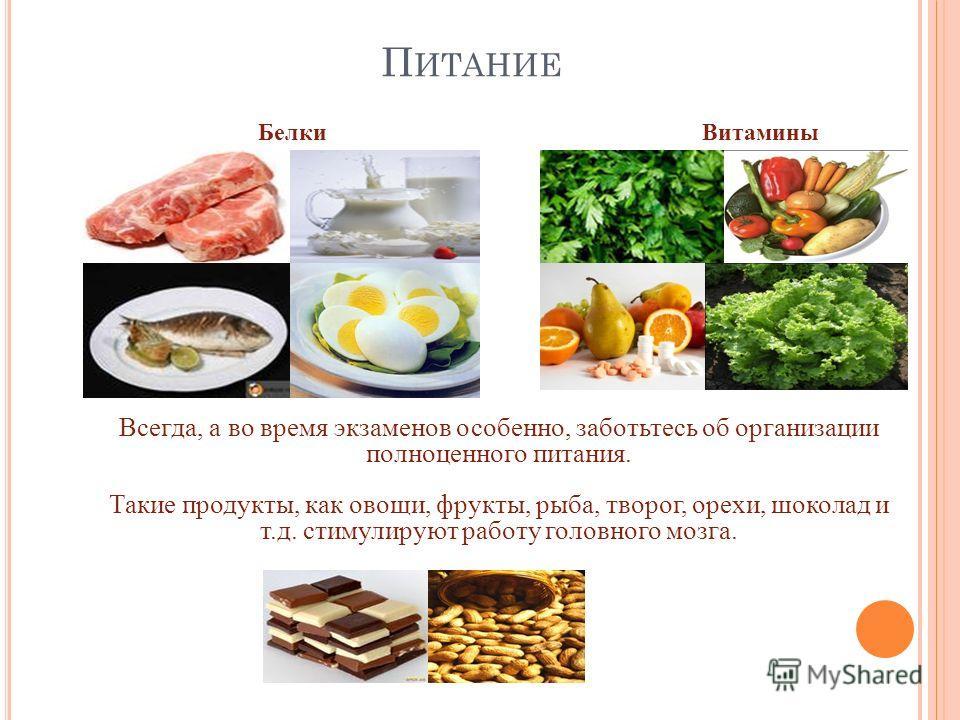 П ИТАНИЕ Всегда, а во время экзаменов особенно, заботьтесь об организации полноценного питания. Такие продукты, как овощи, фрукты, рыба, творог, орехи, шоколад и т.д. стимулируют работу головного мозга. Белки Витамины