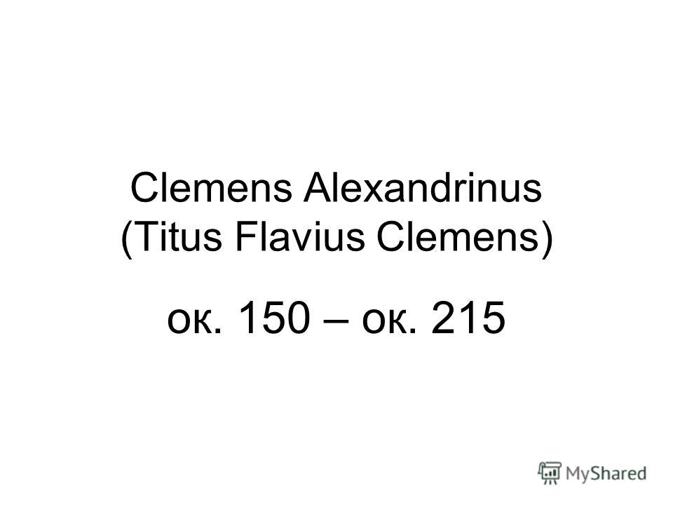 Clemens Alexandrinus (Titus Flavius Clemens) ок. 150 – ок. 215
