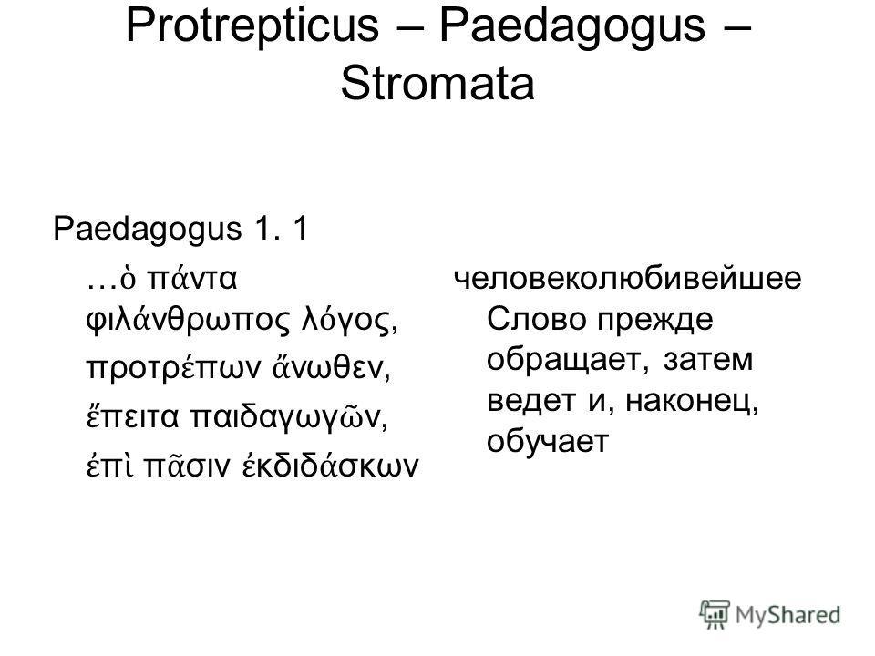 Protrepticus – Paedagogus – Stromata Paedagogus 1. 1 … π ντα φιλ νθρωπος λ γος, προτρ πων νωθεν, πειτα παιδαγωγ ν, π π σιν κδιδ σκων человеколюбивейшее Слово прежде обращает, затем ведет и, наконец, обучает
