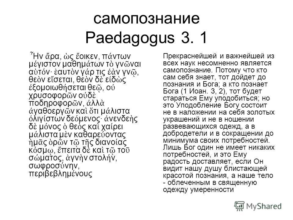 самопознание Paedagogus 3. 1 Ην ρα, ς οικεν, π ντων μ γιστον μαθημ των τ γν ναι α τ ν· αυτ ν γ ρ τις ν γν, θε ν ε σεται, θε ν δ ε δ ς ξομοιωθ σεται θε, ο χρυσοφορ ν ο δ ποδηροφορ ν, λλ γαθοεργ ν κα τι μ λιστα λιγ στων δε μενος· νενδε ς δ μ νος θε ς κ